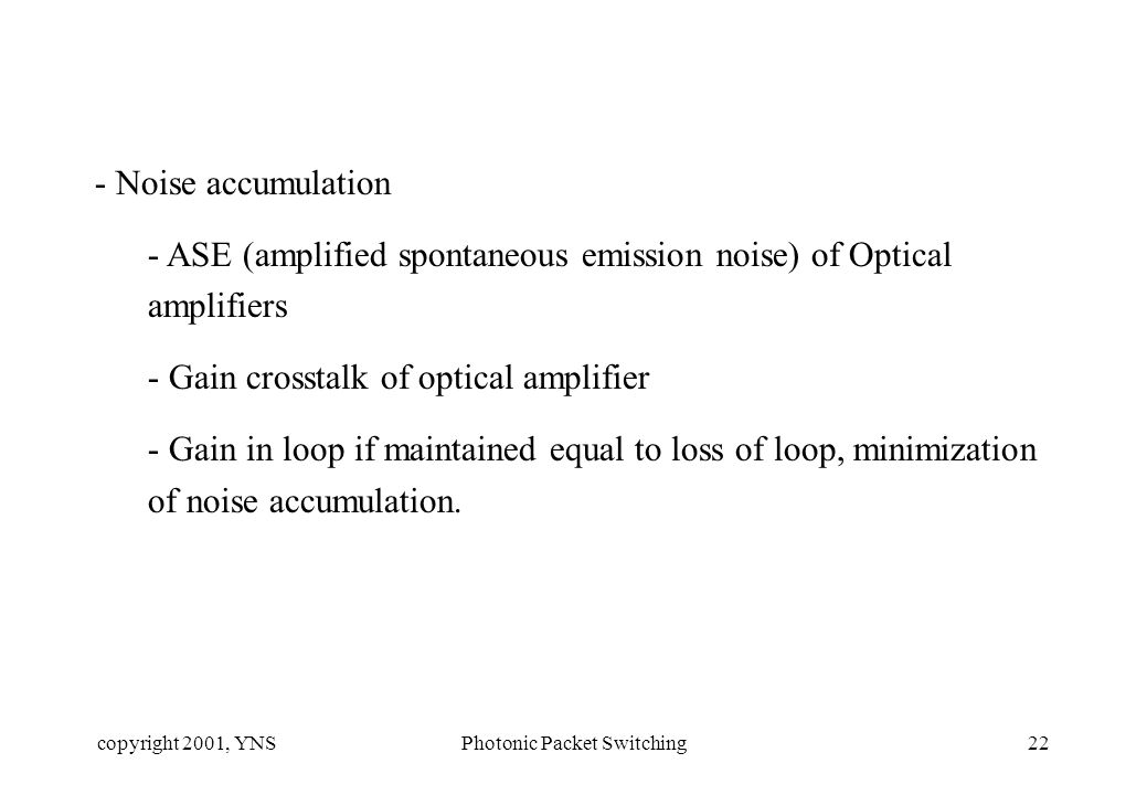 copyright 2001, YNSPhotonic Packet Switching22 - Noise accumulation - ASE (amplified spontaneous emission noise) of Optical amplifiers - Gain crosstalk of optical amplifier - Gain in loop if maintained equal to loss of loop, minimization of noise accumulation.