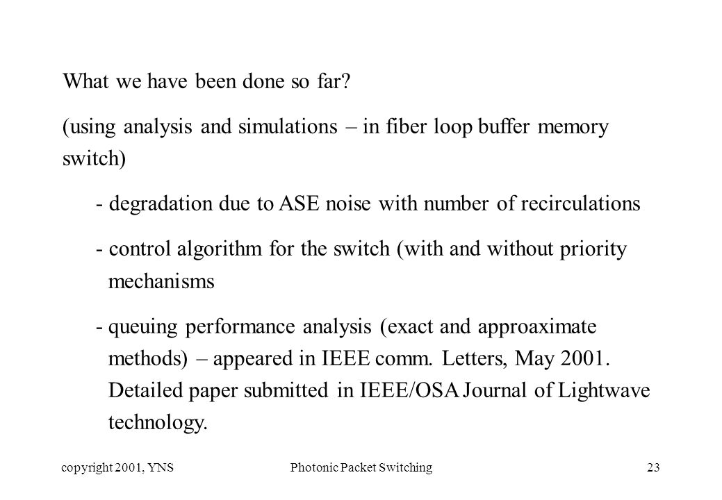 copyright 2001, YNSPhotonic Packet Switching23 What we have been done so far? (using analysis and simulations – in fiber loop buffer memory switch) -