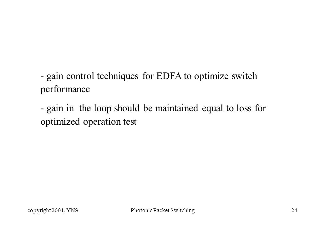 copyright 2001, YNSPhotonic Packet Switching24 - gain control techniques for EDFA to optimize switch performance - gain in the loop should be maintained equal to loss for optimized operation test