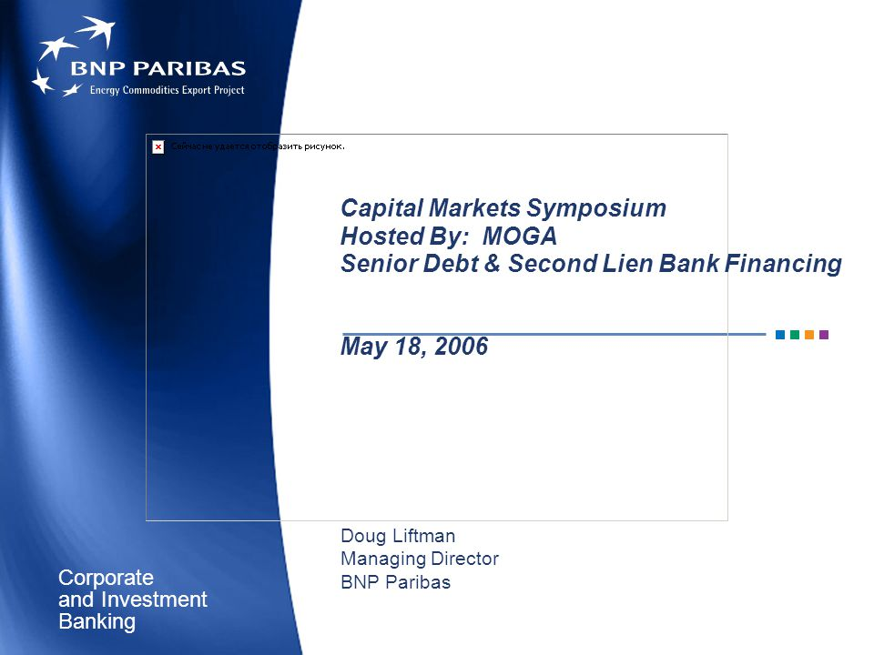 Corporate Banking and Investment Capital Markets Symposium Hosted By: MOGA Senior Debt & Second Lien Bank Financing May 18, 2006 Doug Liftman Managing Director BNP Paribas