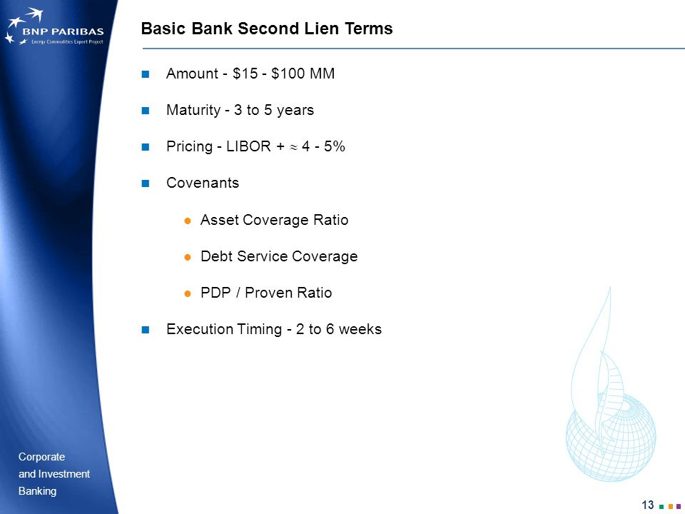 Corporate Banking and Investment 13 Basic Bank Second Lien Terms Amount - $15 - $100 MM Maturity - 3 to 5 years Pricing - LIBOR + 4 - 5% Covenants Asset Coverage Ratio Debt Service Coverage PDP / Proven Ratio Execution Timing - 2 to 6 weeks