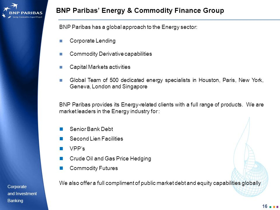 Corporate Banking and Investment 16 BNP Paribas Energy & Commodity Finance Group BNP Paribas has a global approach to the Energy sector: Corporate Lending Commodity Derivative capabilities Capital Markets activities Global Team of 500 dedicated energy specialists in Houston, Paris, New York, Geneva, London and Singapore Senior Bank Debt Second Lien Facilities VPPs Crude Oil and Gas Price Hedging Commodity Futures BNP Paribas provides its Energy-related clients with a full range of products.
