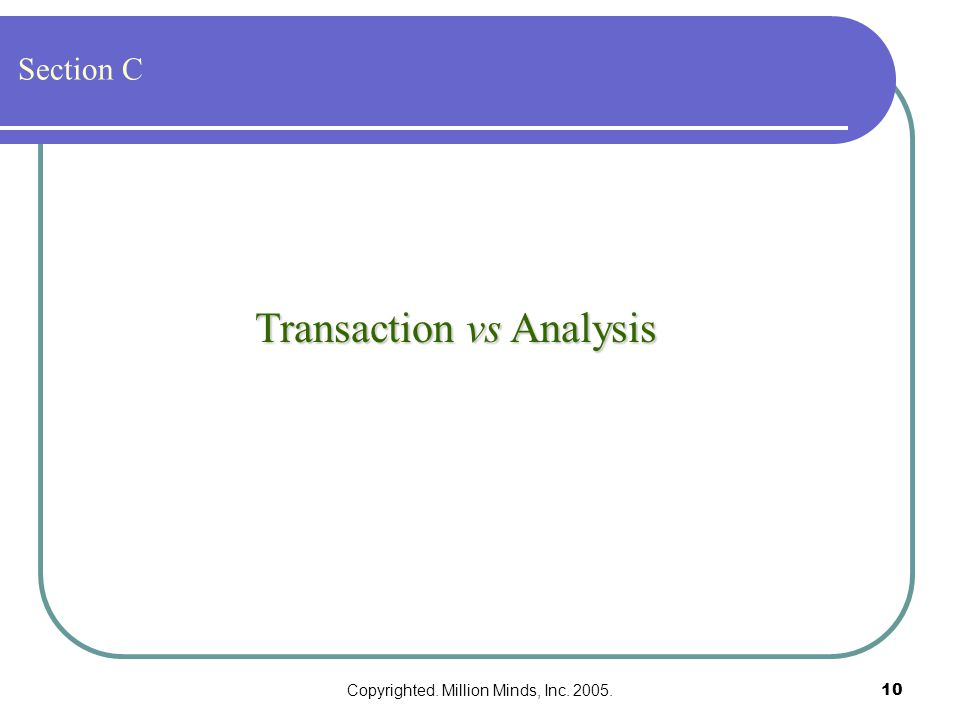Copyrighted. Million Minds, Inc. 2005.10 Transaction vs Analysis Section C