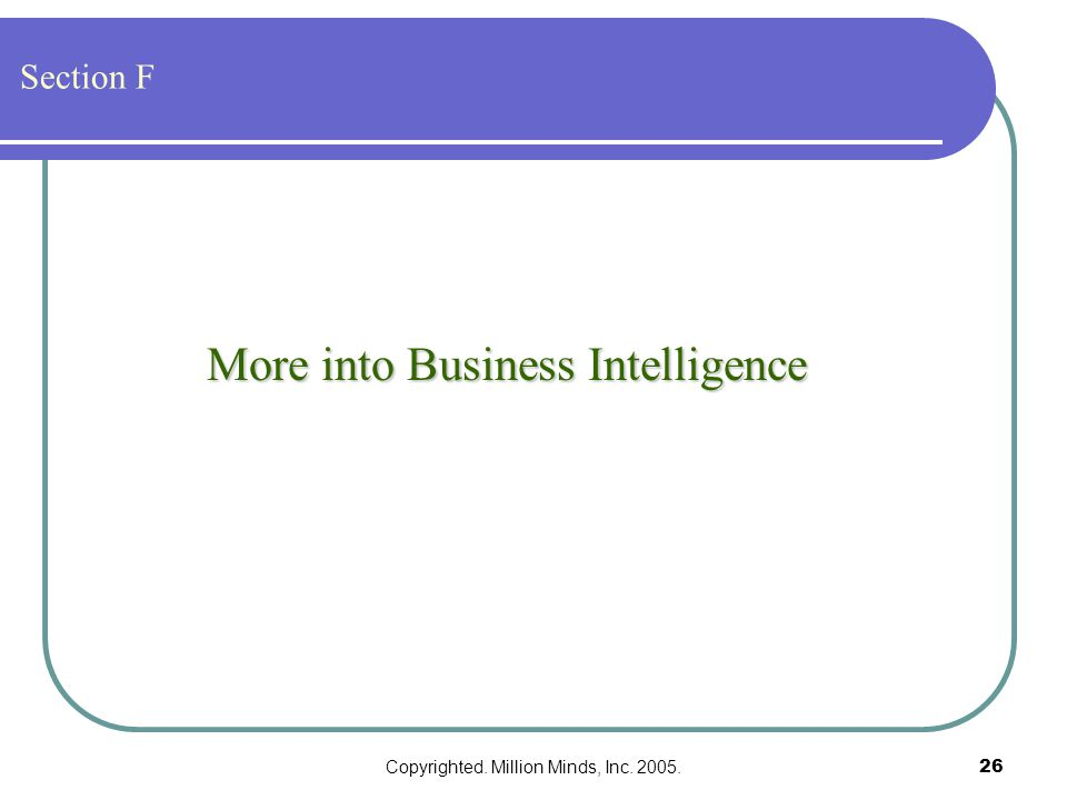 Copyrighted. Million Minds, Inc. 2005.26 More into Business Intelligence Section F