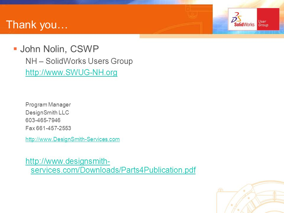 Thank you… John Nolin, CSWP NH – SolidWorks Users Group http://www.SWUG-NH.org Program Manager DesignSmith LLC 603-465-7946 Fax 661-457-2553 http://www.DesignSmith-Services.com http://www.designsmith- services.com/Downloads/Parts4Publication.pdf