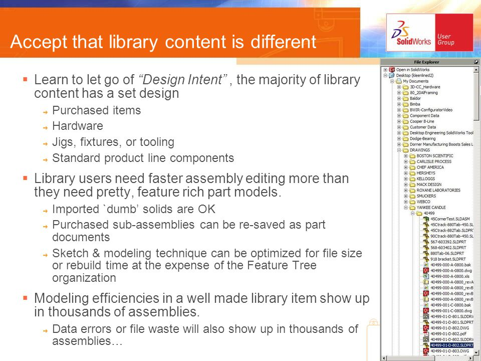 Accept that library content is different Learn to let go of Design Intent, the majority of library content has a set design Purchased items Hardware Jigs, fixtures, or tooling Standard product line components Library users need faster assembly editing more than they need pretty, feature rich part models.