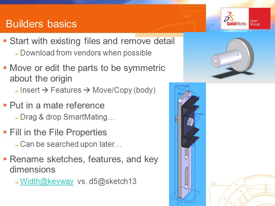 Builders basics Start with existing files and remove detail Download from vendors when possible Move or edit the parts to be symmetric about the origin Insert Features Move/Copy (body) Put in a mate reference Drag & drop SmartMating… Fill in the File Properties Can be searched upon later… Rename sketches, features, and key dimensions Width@keywayWidth@keyway vs.