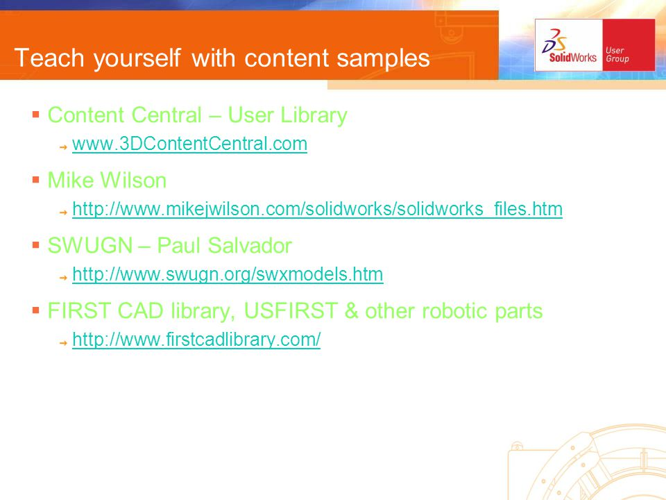 Teach yourself with content samples Content Central – User Library www.3DContentCentral.com Mike Wilson http://www.mikejwilson.com/solidworks/solidworks_files.htm SWUGN – Paul Salvador http://www.swugn.org/swxmodels.htm FIRST CAD library, USFIRST & other robotic parts http://www.firstcadlibrary.com/