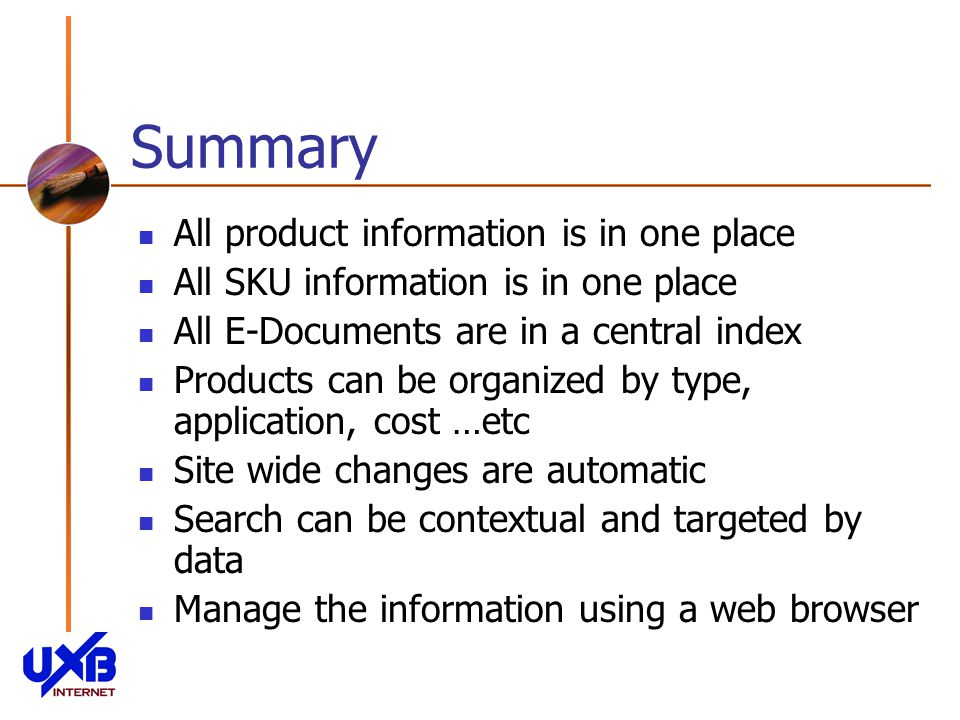 Summary All product information is in one place All SKU information is in one place All E-Documents are in a central index Products can be organized by type, application, cost …etc Site wide changes are automatic Search can be contextual and targeted by data Manage the information using a web browser