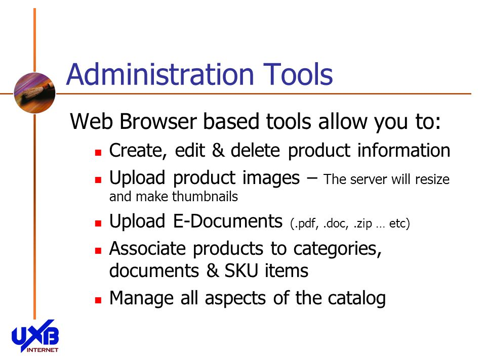 Administration Tools Web Browser based tools allow you to: Create, edit & delete product information Upload product images – The server will resize and make thumbnails Upload E-Documents (.pdf,.doc,.zip … etc) Associate products to categories, documents & SKU items Manage all aspects of the catalog
