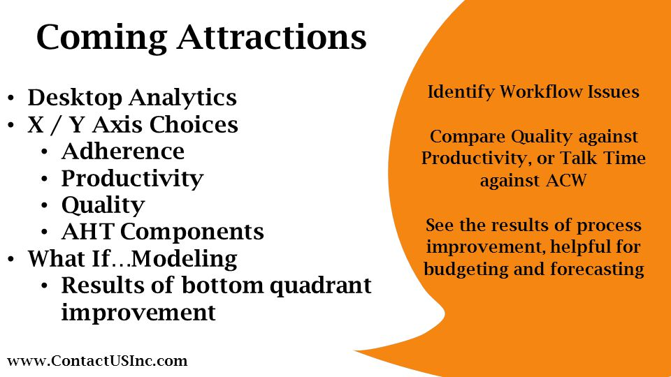 Identify Workflow Issues Compare Quality against Productivity, or Talk Time against ACW See the results of process improvement, helpful for budgeting and forecasting Desktop Analytics X / Y Axis Choices Adherence Productivity Quality AHT Components What If…Modeling Results of bottom quadrant improvement   Coming Attractions