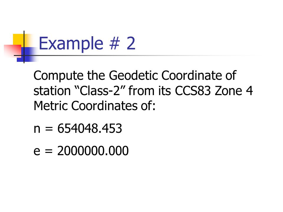 Example # 2 Compute the Geodetic Coordinate of station Class-2 from its CCS83 Zone 4 Metric Coordinates of: n = 654048.453 e = 2000000.000