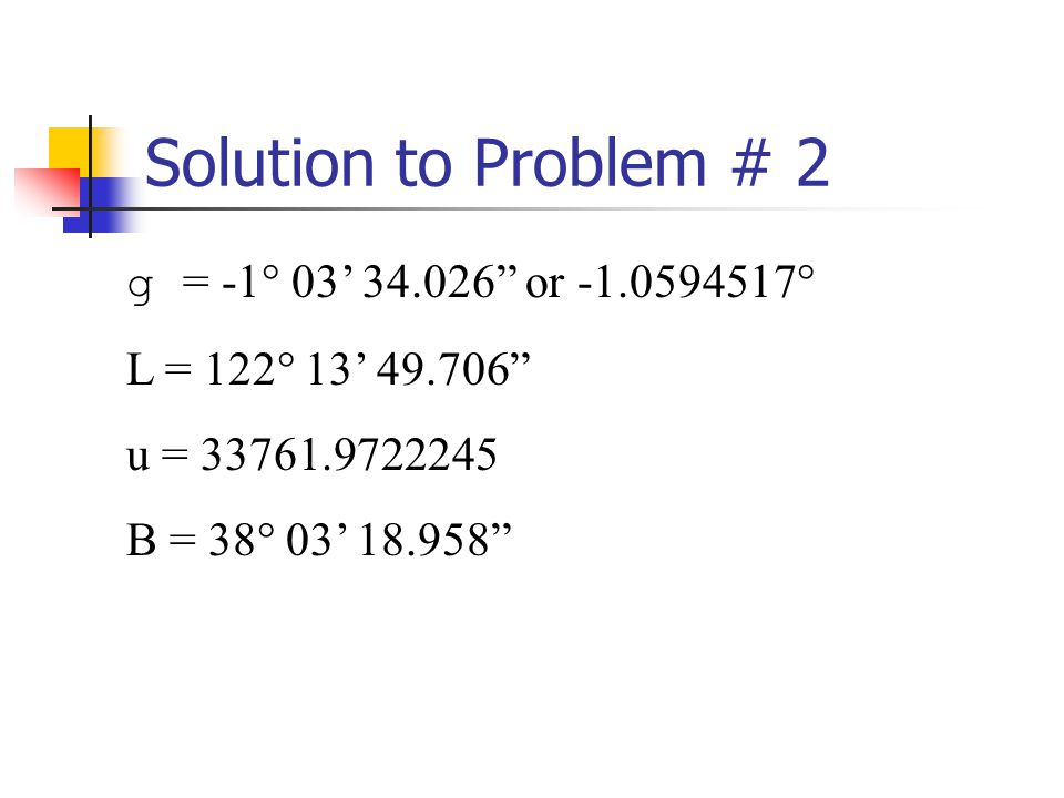 Solution to Problem # 2 g = -1° 03 34.026 or -1.0594517° L = 122° 13 49.706 u = 33761.9722245 B = 38° 03 18.958
