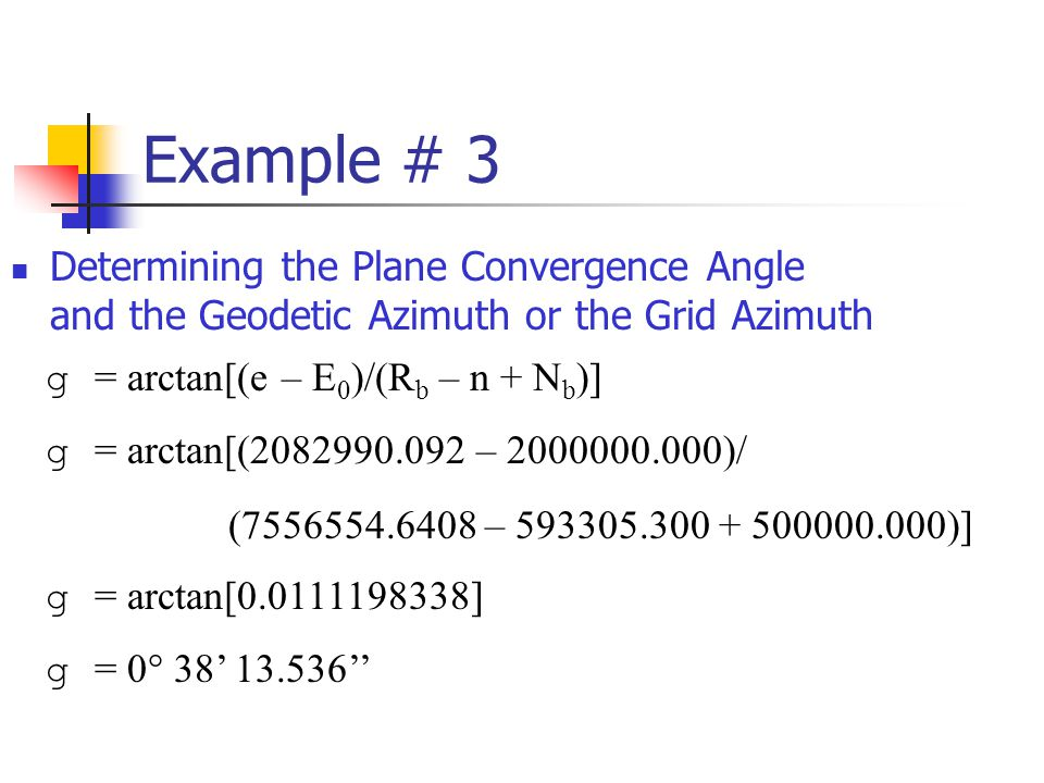 Example # 3 Determining the Plane Convergence Angle and the Geodetic Azimuth or the Grid Azimuth g = arctan[(e – E 0 )/(R b – n + N b )] g = arctan[(2