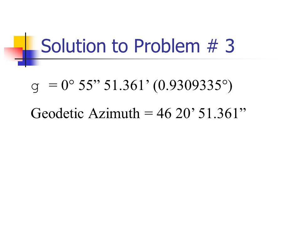 Solution to Problem # 3 g = 0° 55 51.361 (0.9309335°) Geodetic Azimuth = 46 20 51.361