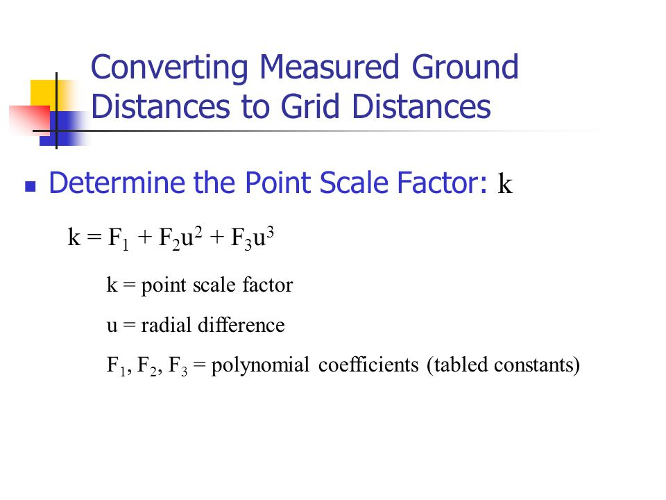 Converting Measured Ground Distances to Grid Distances Determine the Point Scale Factor: k k = F 1 + F 2 u 2 + F 3 u 3 k = point scale factor u = radi