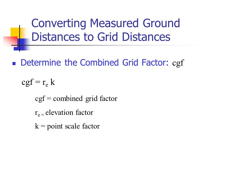Converting Measured Ground Distances to Grid Distances Determine the Combined Grid Factor: cgf cgf = r e k cgf = combined grid factor r e = elevation
