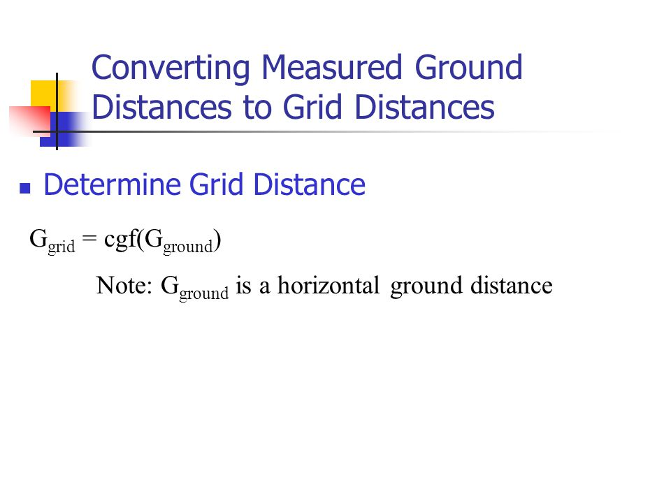 Converting Measured Ground Distances to Grid Distances Determine Grid Distance G grid = cgf(G ground ) Note: G ground is a horizontal ground distance
