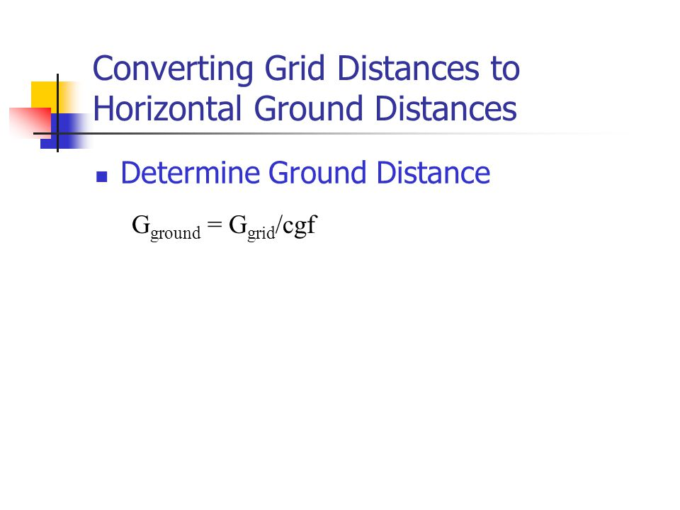 Converting Grid Distances to Horizontal Ground Distances Determine Ground Distance G ground = G grid /cgf