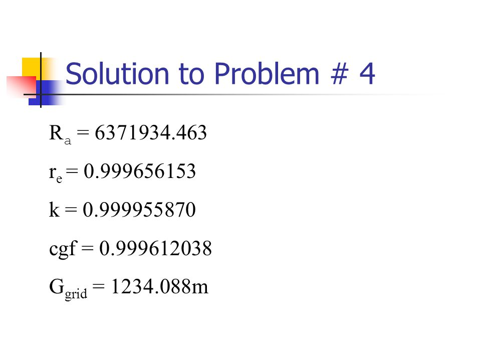 Solution to Problem # 4 R a = 6371934.463 r e = 0.999656153 k = 0.999955870 cgf = 0.999612038 G grid = 1234.088m
