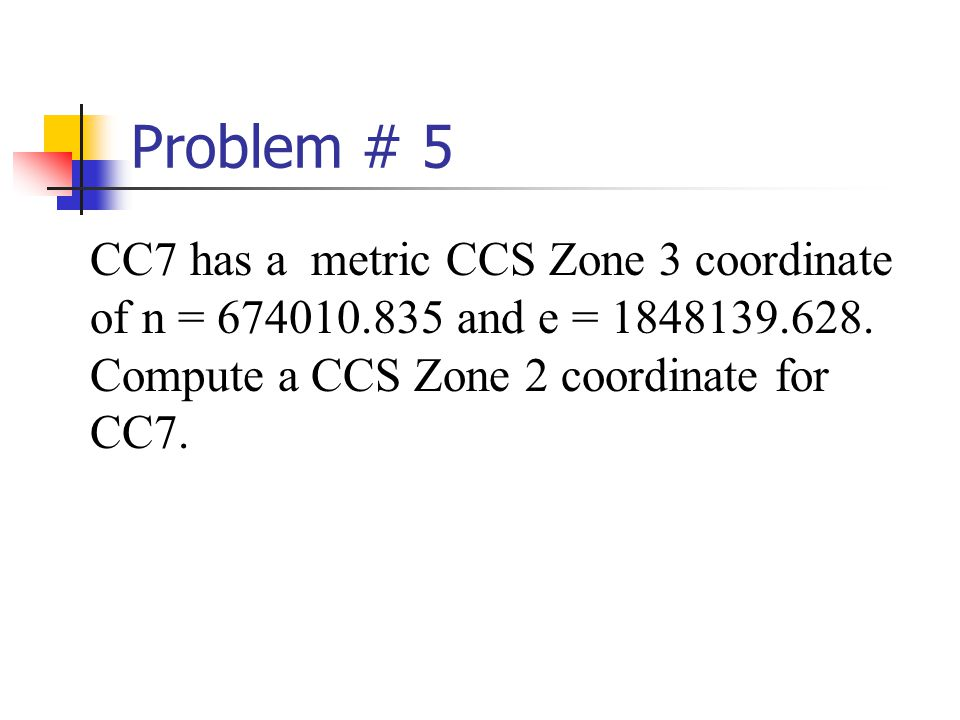 Problem # 5 CC7 has a metric CCS Zone 3 coordinate of n = 674010.835 and e = 1848139.628. Compute a CCS Zone 2 coordinate for CC7.