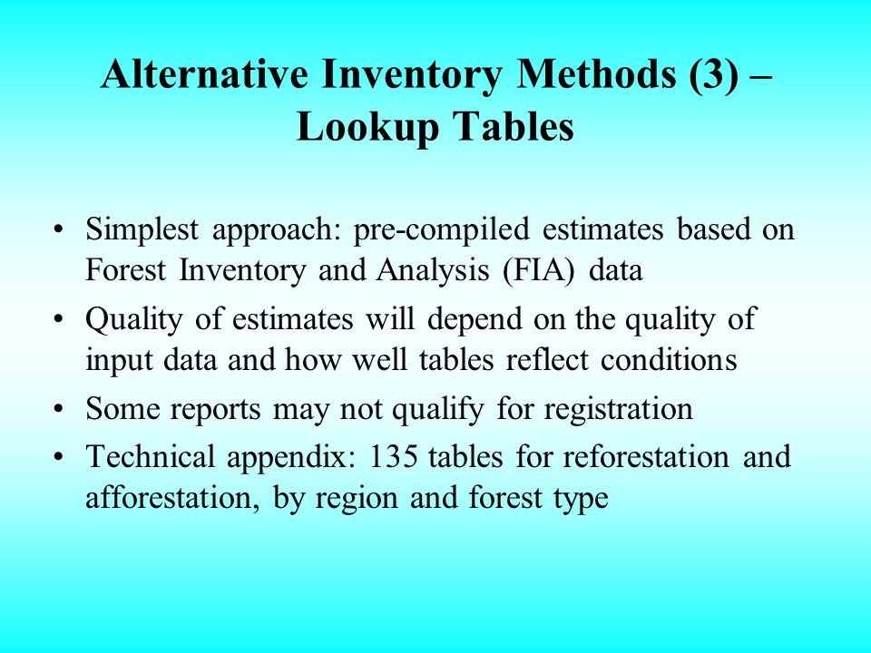 Alternative Inventory Methods (3) – Lookup Tables Simplest approach: pre-compiled estimates based on Forest Inventory and Analysis (FIA) data Quality of estimates will depend on the quality of input data and how well tables reflect conditions Some reports may not qualify for registration Technical appendix: 135 tables for reforestation and afforestation, by region and forest type
