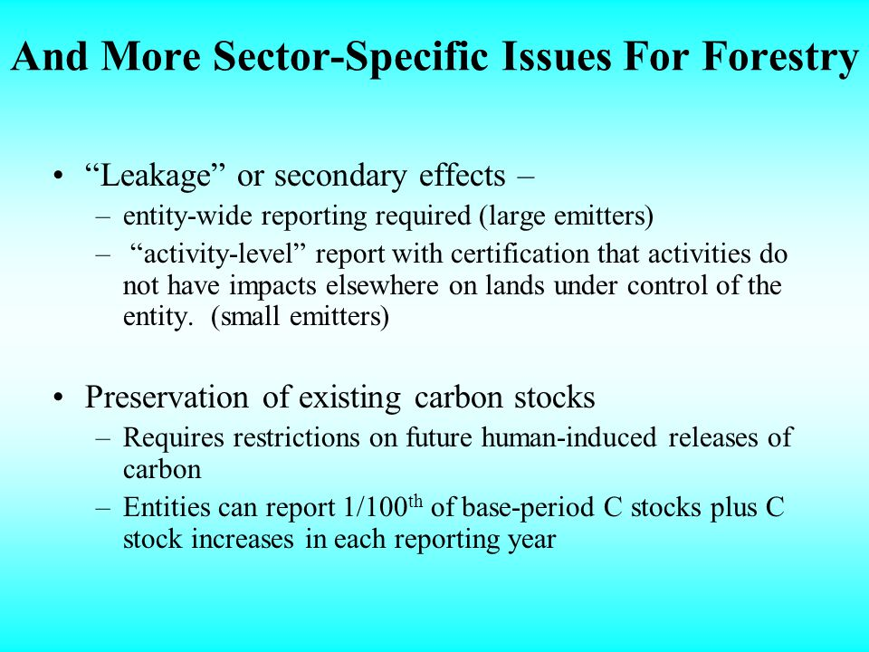 And More Sector-Specific Issues For Forestry Leakage or secondary effects – –entity-wide reporting required (large emitters) – activity-level report with certification that activities do not have impacts elsewhere on lands under control of the entity.
