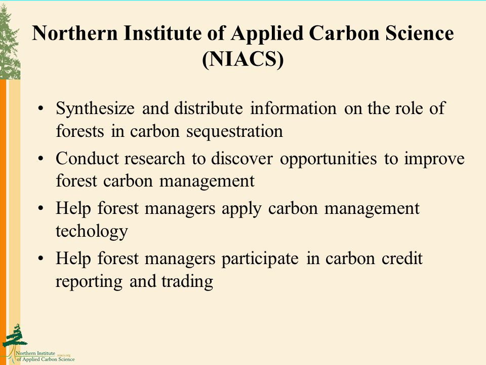 Northern Institute of Applied Carbon Science (NIACS) Synthesize and distribute information on the role of forests in carbon sequestration Conduct research to discover opportunities to improve forest carbon management Help forest managers apply carbon management techology Help forest managers participate in carbon credit reporting and trading