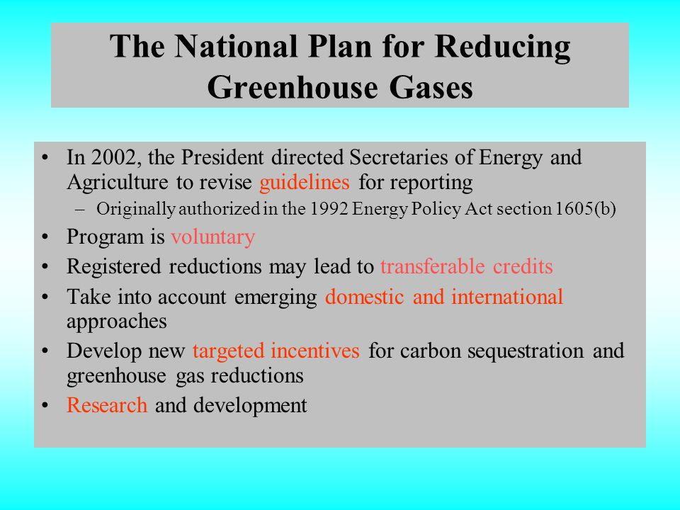 The National Plan for Reducing Greenhouse Gases In 2002, the President directed Secretaries of Energy and Agriculture to revise guidelines for reporting –Originally authorized in the 1992 Energy Policy Act section 1605(b) Program is voluntary Registered reductions may lead to transferable credits Take into account emerging domestic and international approaches Develop new targeted incentives for carbon sequestration and greenhouse gas reductions Research and development