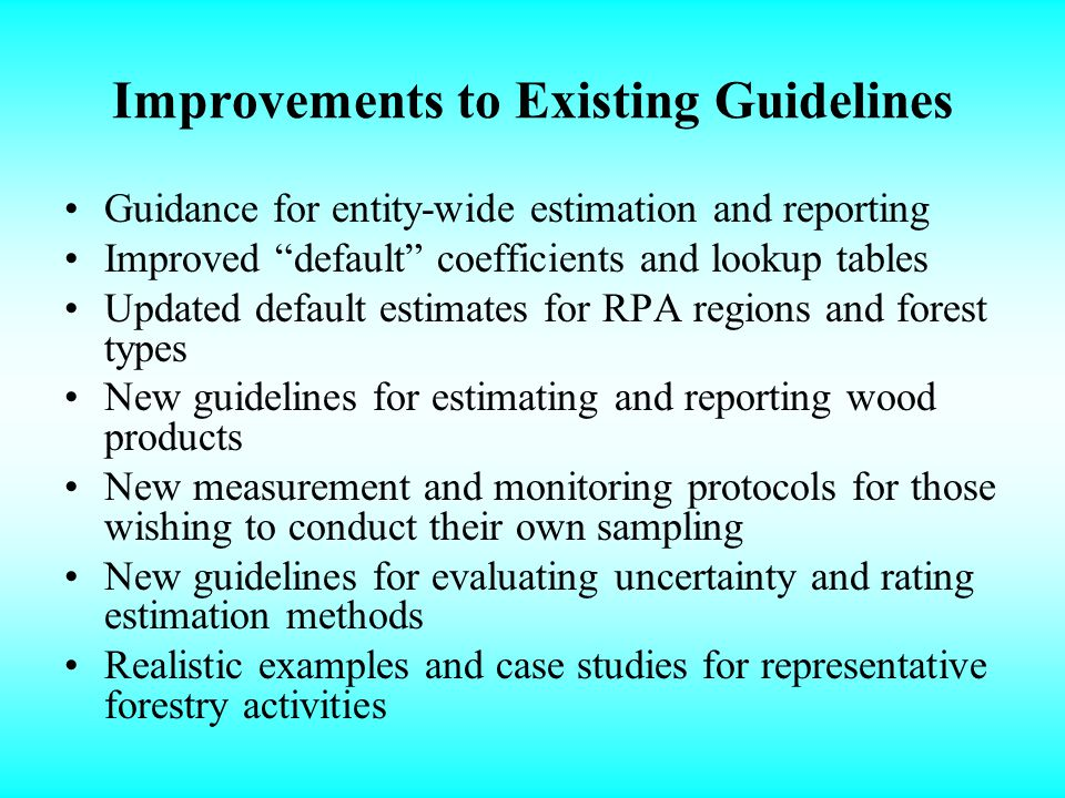 Improvements to Existing Guidelines Guidance for entity-wide estimation and reporting Improved default coefficients and lookup tables Updated default estimates for RPA regions and forest types New guidelines for estimating and reporting wood products New measurement and monitoring protocols for those wishing to conduct their own sampling New guidelines for evaluating uncertainty and rating estimation methods Realistic examples and case studies for representative forestry activities