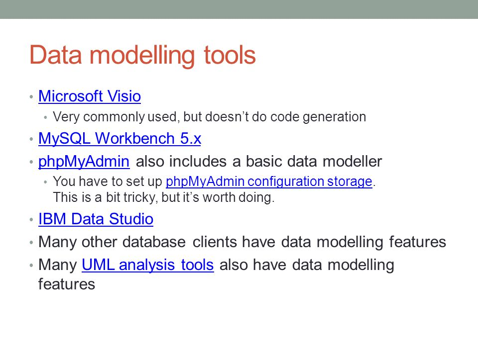 Data modelling tools Microsoft Visio Very commonly used, but doesnt do code generation MySQL Workbench 5.x phpMyAdmin also includes a basic data modeller phpMyAdmin You have to set up phpMyAdmin configuration storage.
