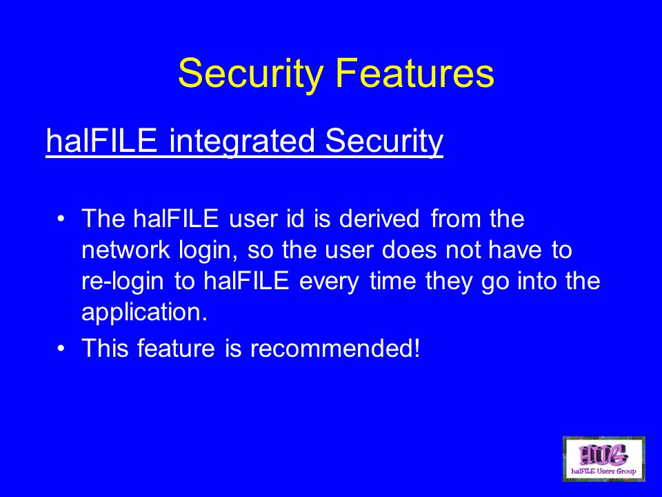 Security Features The halFILE user id is derived from the network login, so the user does not have to re-login to halFILE every time they go into the
