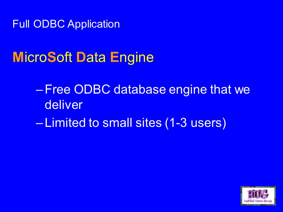 –Free ODBC database engine that we deliver –Limited to small sites (1-3 users) Full ODBC Application MicroSoft Data Engine