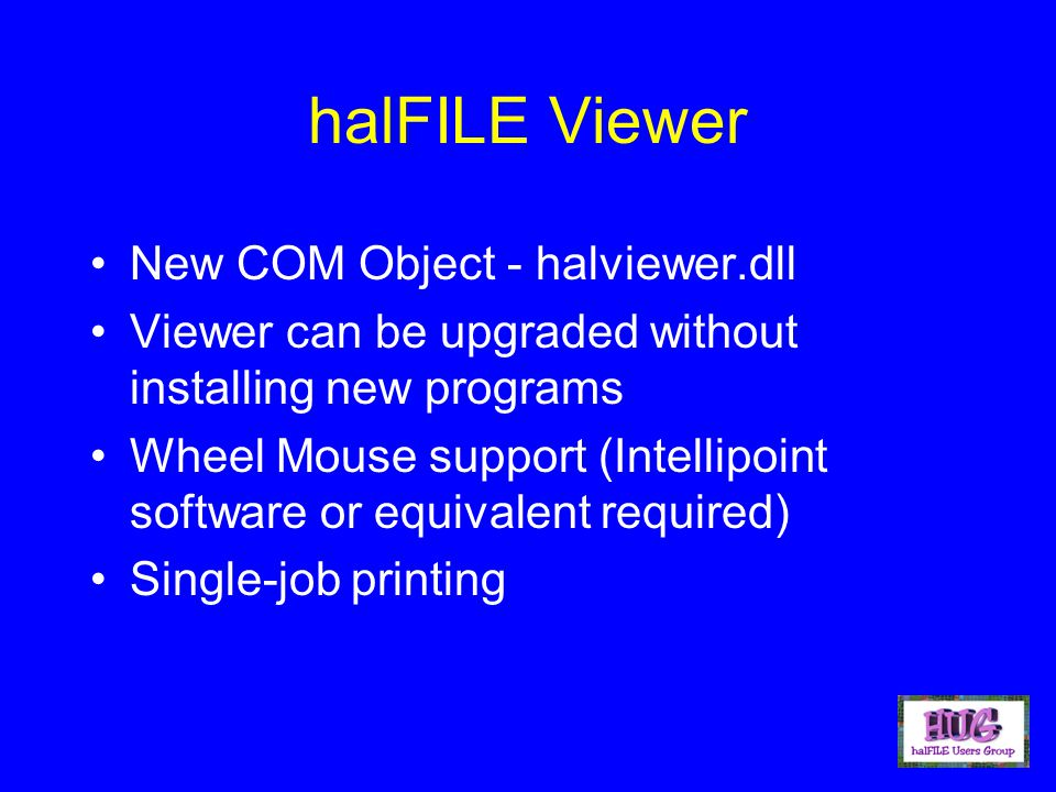 halFILE Viewer New COM Object - halviewer.dll Viewer can be upgraded without installing new programs Wheel Mouse support (Intellipoint software or equ