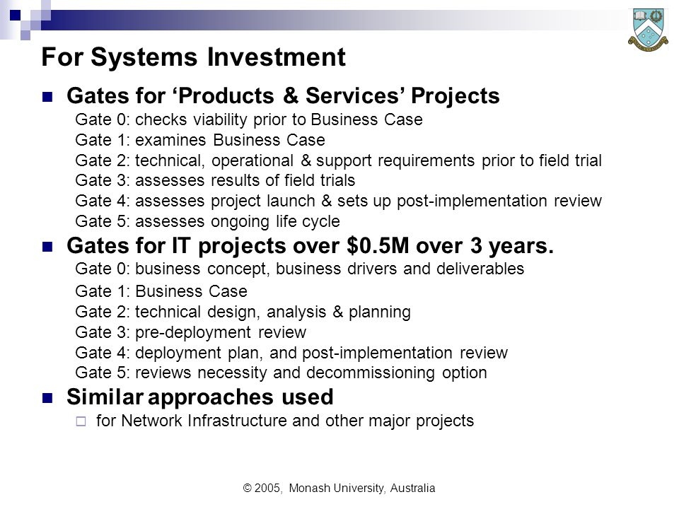 © 2005, Monash University, Australia Telstra Gating Process Telstra has a set of six gates to evaluate and review medium size projects: during planning during development and testing, and after initial operations (say, one year) Gates are a formal review by a Gating Committee Gating Committees provide forums for evaluation and review of products, services, IT systems and infrastructure projects.