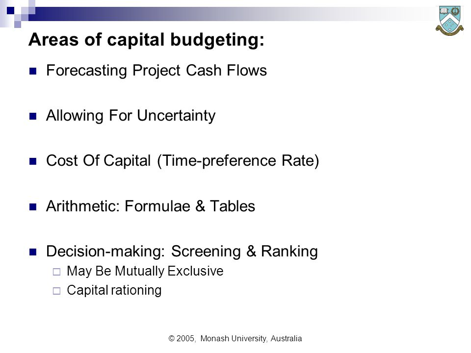 © 2005, Monash University, Australia Investment Decisions Management of existing assets Appraisal of future assets; Capital budgeting Balancing and sharing the use of capital monies among several/many competing demands Investment appraisal Considering which is the best way to invest our capital