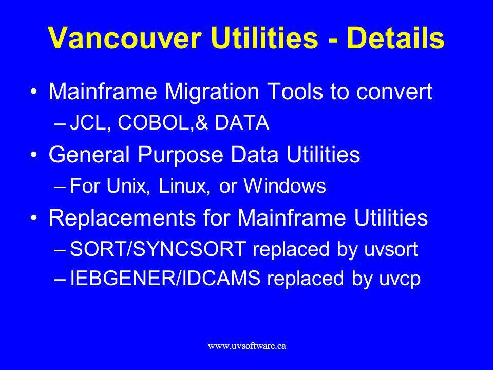 www.uvsoftware.ca Vancouver Utilities - Details Mainframe Migration Tools to convert –JCL, COBOL,& DATA General Purpose Data Utilities –For Unix, Linu