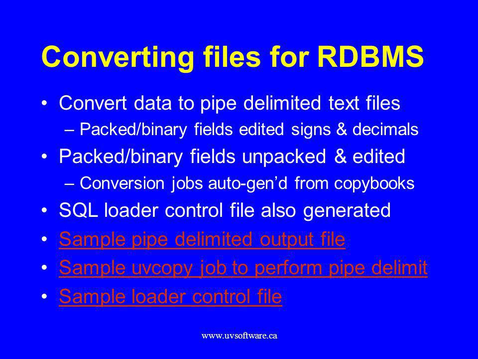 www.uvsoftware.ca Converting files for RDBMS Convert data to pipe delimited text files –Packed/binary fields edited signs & decimals Packed/binary fie