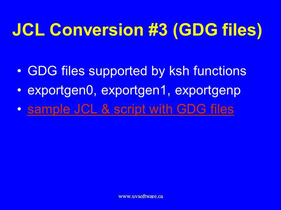 www.uvsoftware.ca JCL Conversion #3 (GDG files) GDG files supported by ksh functions exportgen0, exportgen1, exportgenp sample JCL & script with GDG f
