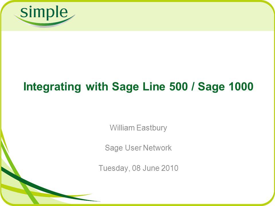 Integrating with Sage Line 500 / Sage 1000 William Eastbury Sage User Network Tuesday, 08 June 2010