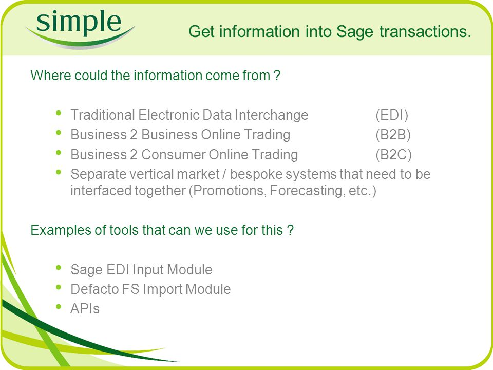 Get information into Sage transactions. Where could the information come from ? Traditional Electronic Data Interchange (EDI) Business 2 Business Onli