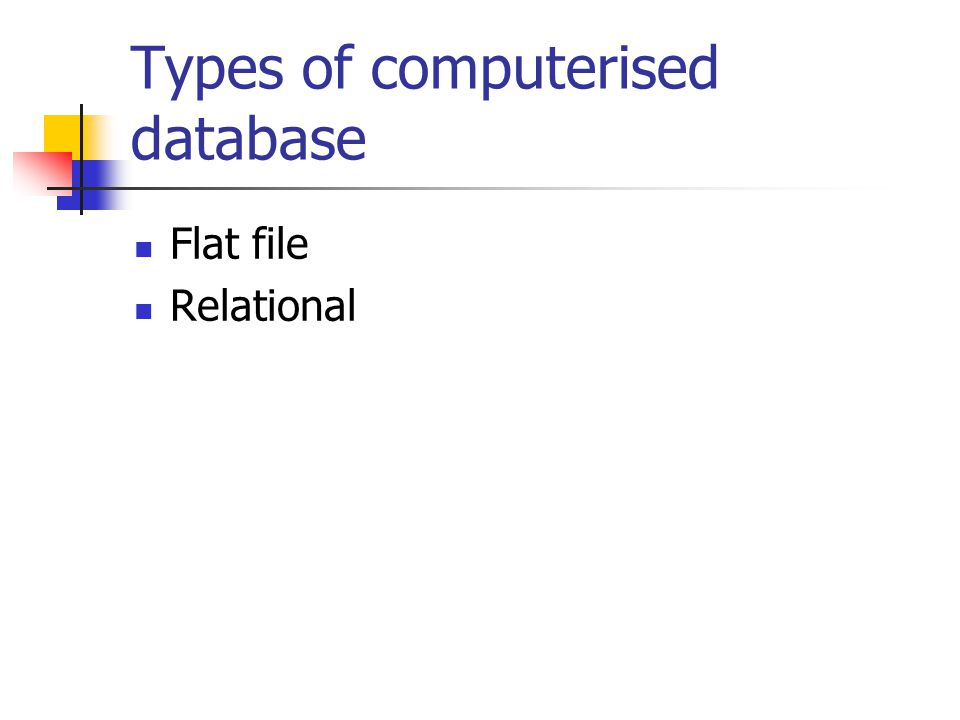 Types of computerised database Flat file Relational