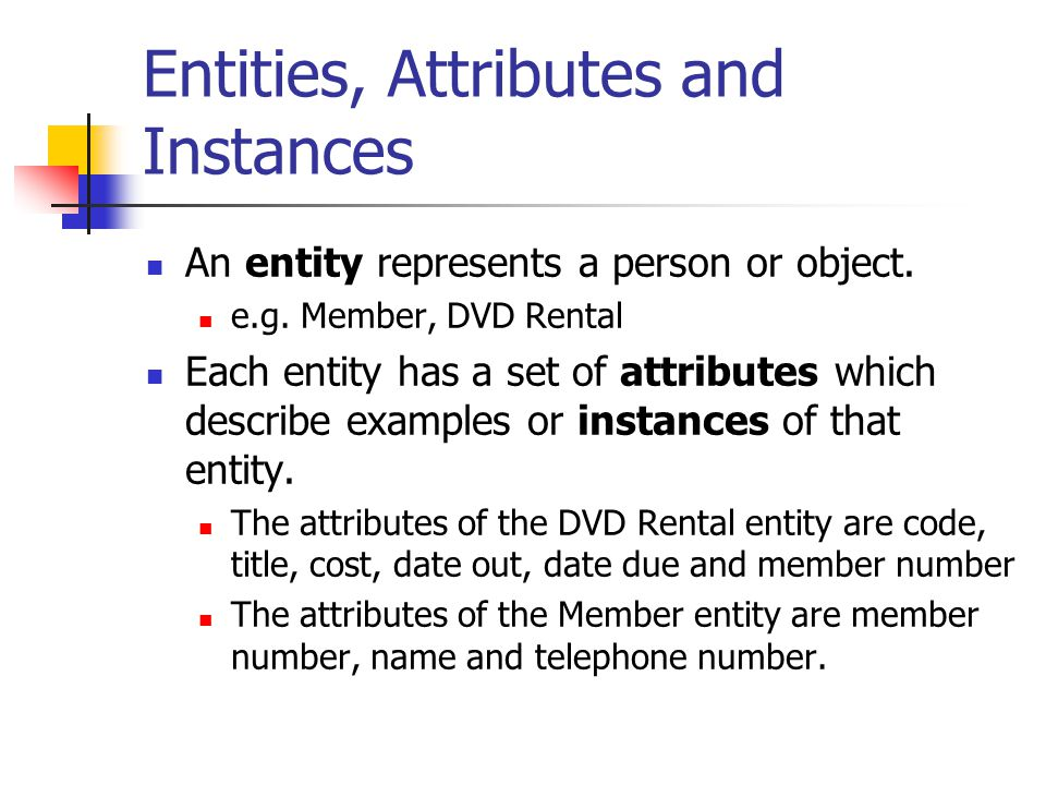 Entities, Attributes and Instances An entity represents a person or object. e.g. Member, DVD Rental Each entity has a set of attributes which describe