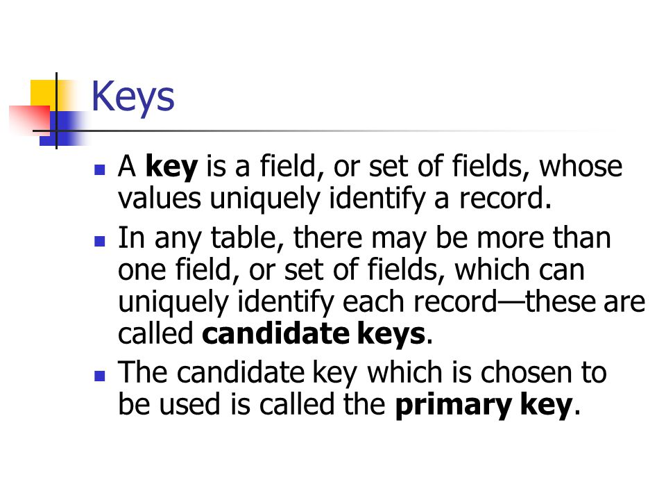 Keys A key is a field, or set of fields, whose values uniquely identify a record. In any table, there may be more than one field, or set of fields, wh