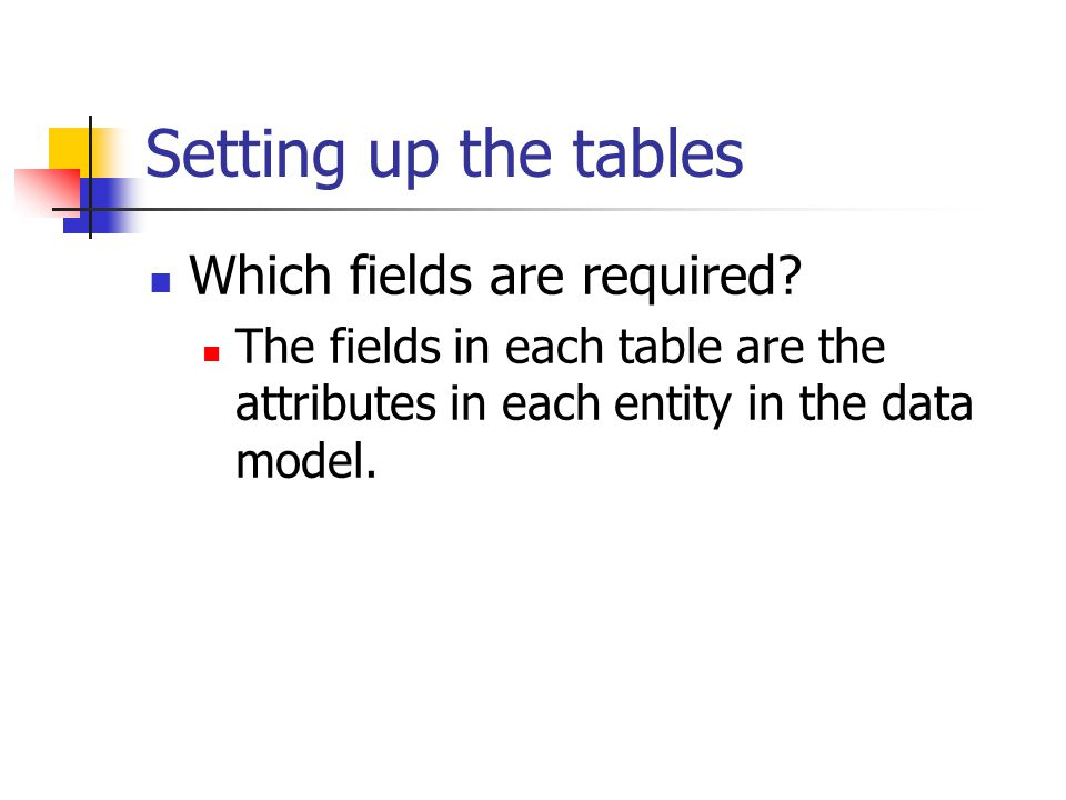 Setting up the tables Which fields are required? The fields in each table are the attributes in each entity in the data model.