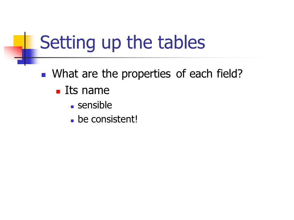 Setting up the tables What are the properties of each field? Its name sensible be consistent!