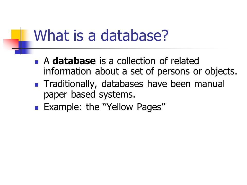 What is a database? A database is a collection of related information about a set of persons or objects. Traditionally, databases have been manual pap