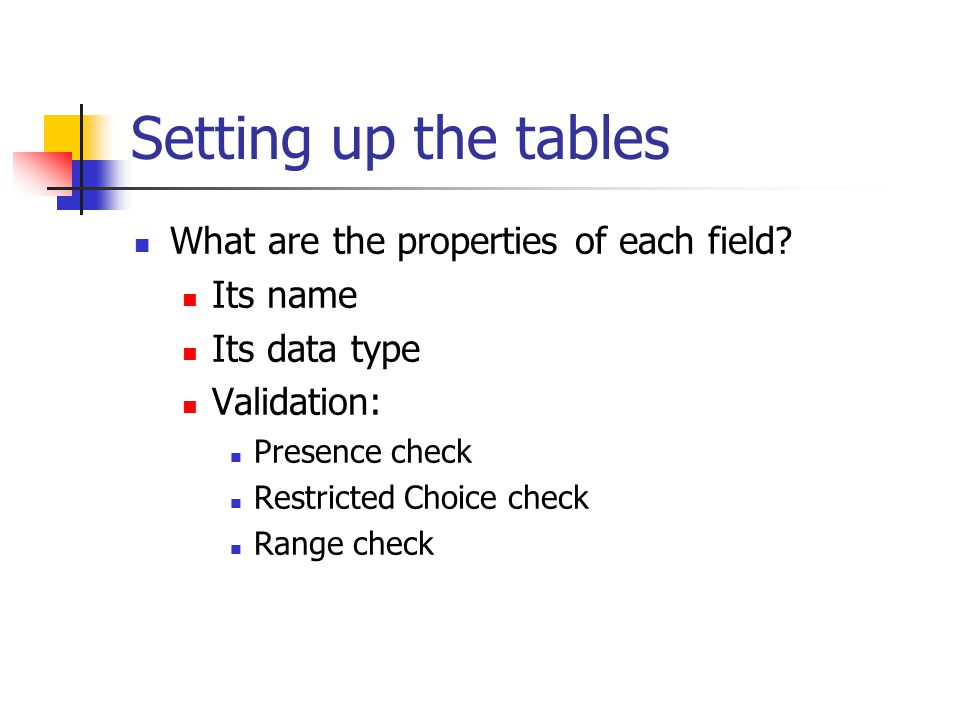 Setting up the tables What are the properties of each field? Its name Its data type Validation: Presence check Restricted Choice check Range check