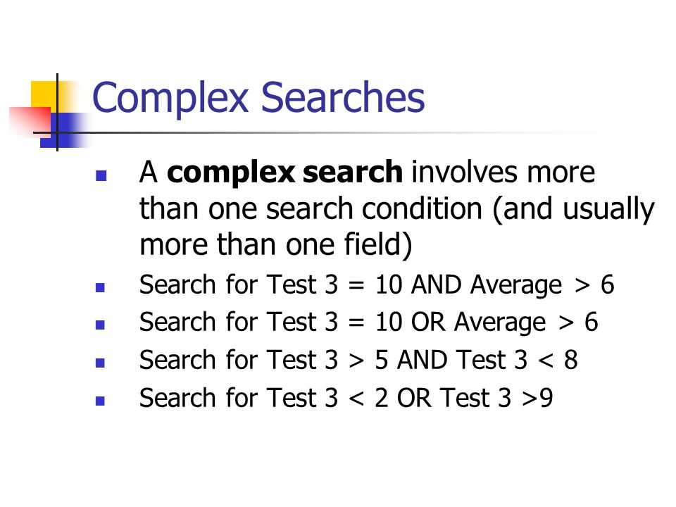 Complex Searches A complex search involves more than one search condition (and usually more than one field) Search for Test 3 = 10 AND Average > 6 Sea