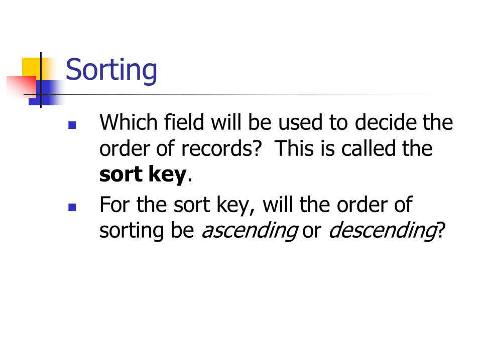 Sorting Which field will be used to decide the order of records? This is called the sort key. For the sort key, will the order of sorting be ascending